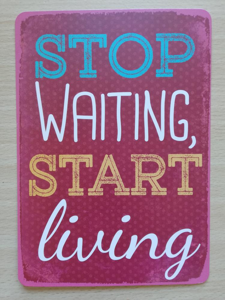 Grenzenlose Gedanken, grenzenlose Worte, Stop Waiting Start Living
